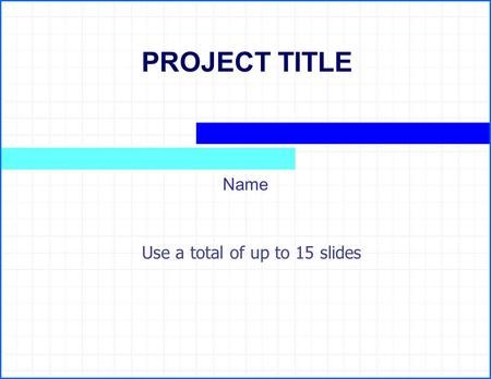 PROJECT TITLE Name Use a total of up to 15 slides.