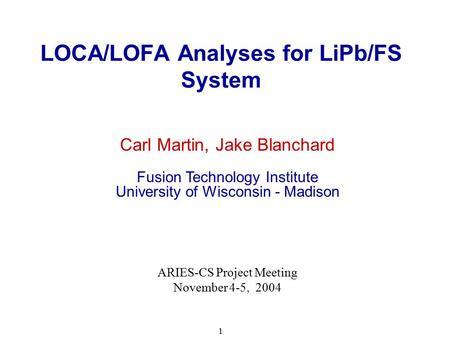1 LOCA/LOFA Analyses for LiPb/FS System Carl Martin, Jake Blanchard Fusion Technology Institute University of Wisconsin - Madison ARIES-CS Project Meeting.