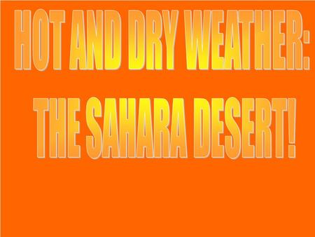 HOT AND DRY WEATHER: THE SAHARA DESERT!.