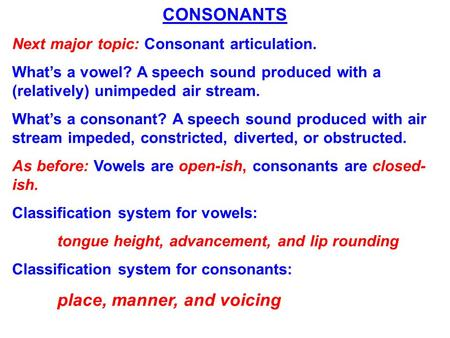 CONSONANTS Next major topic: Consonant articulation. What's a vowel? A speech sound produced with a (relatively) unimpeded air stream. What's a consonant?
