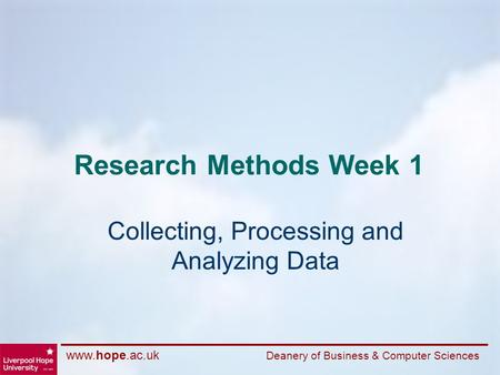 Www.hope.ac.uk Deanery of Business & Computer Sciences Research Methods Week 1 Collecting, Processing and Analyzing Data.