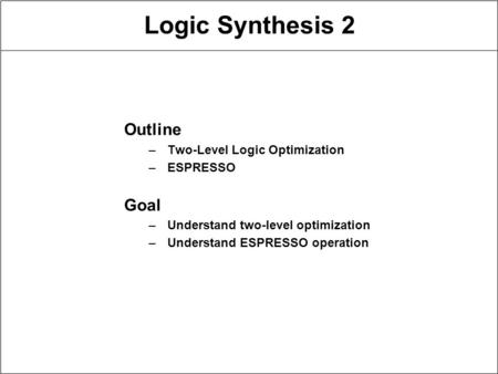 Logic Synthesis 2 Outline –Two-Level Logic Optimization –ESPRESSO Goal –Understand two-level optimization –Understand ESPRESSO operation.