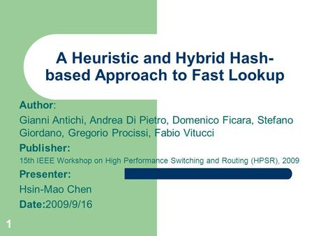 1 A Heuristic and Hybrid Hash- based Approach to Fast Lookup Author: Gianni Antichi, Andrea Di Pietro, Domenico Ficara, Stefano Giordano, Gregorio Procissi,
