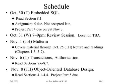 Fall 2001Arthur Keller – CS 18011–1 Schedule Oct. 30 (T) Embedded SQL. u Read Section 8.1. u Assignment 5 due. Not accepted late. u Project Part 4 due.