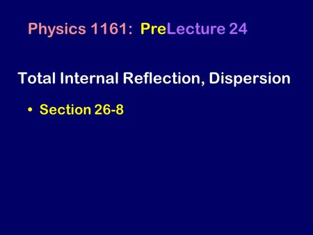 Total Internal Reflection, Dispersion Section 26-8 Physics 1161: PreLecture 24.