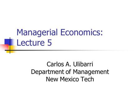 Managerial Economics: Lecture 5 Carlos A. Ulibarri Department of Management New Mexico Tech.