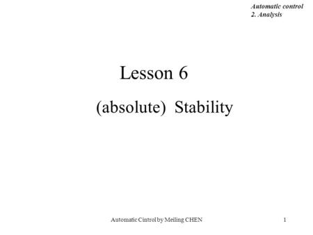 Automatic Cintrol by Meiling CHEN1 Lesson 6 (absolute) Stability Automatic control 2. Analysis.