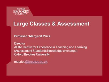 Large Classes & Assessment Professor Margaret Price Director ASKe Centre for Excellence in Teaching and Learning (Assessment Standards Knowledge exchange)