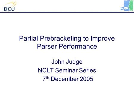 Partial Prebracketing to Improve Parser Performance John Judge NCLT Seminar Series 7 th December 2005.