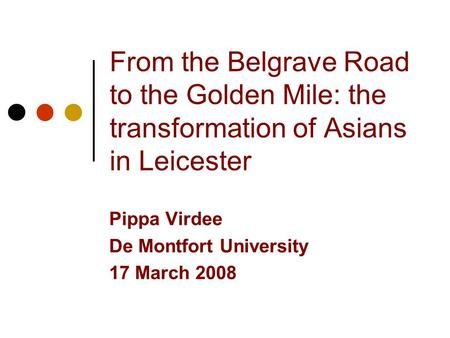 From the Belgrave Road to the Golden Mile: the transformation of Asians in Leicester Pippa Virdee De Montfort University 17 March 2008.