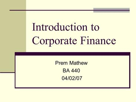 Introduction to Corporate Finance Prem Mathew BA 440 04/02/07.