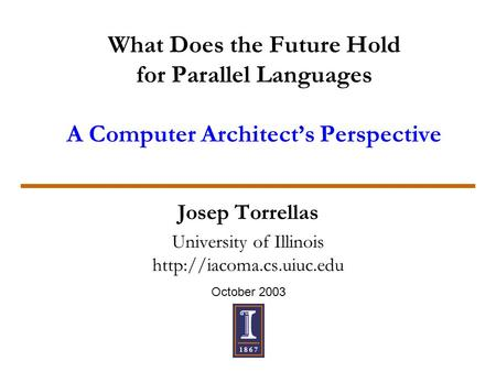 October 2003 What Does the Future Hold for Parallel Languages A Computer Architect's Perspective Josep Torrellas University of Illinois