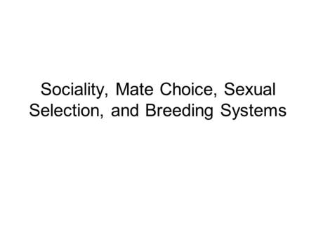 Sociality, Mate Choice, Sexual Selection, and Breeding Systems.