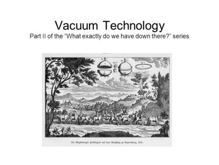 "Vacuum Technology Part II of the ""What exactly do we have down there?"" series."
