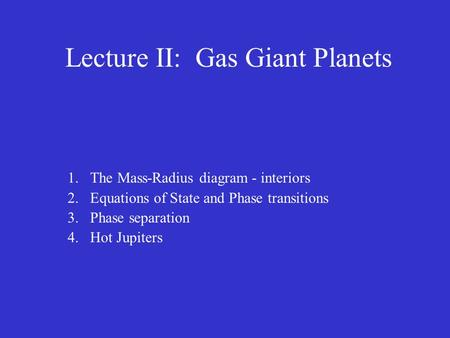 Lecture II: Gas Giant Planets 1.The Mass-Radius diagram - interiors 2.Equations of State and Phase transitions 3.Phase separation 4.Hot Jupiters.