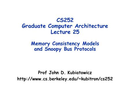 CS252 Graduate Computer Architecture Lecture 25 Memory Consistency Models and Snoopy Bus Protocols Prof John D. Kubiatowicz