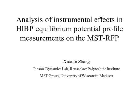 Analysis of instrumental effects in HIBP equilibrium potential profile measurements on the MST-RFP Xiaolin Zhang Plasma Dynamics Lab, Rensselaer Polytechnic.