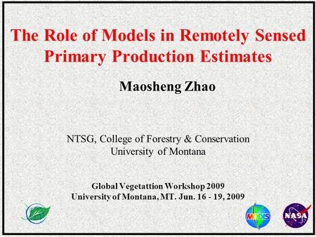 The Role of Models in Remotely Sensed Primary Production Estimates Maosheng Zhao NTSG, College of Forestry & Conservation University of Montana Global.