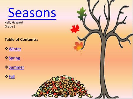 Seasons Table of Contents:  Winter Winter  Spring Spring  Summer Summer  Fall Fall Kelly Hazzard Grade 1.