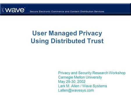 User Managed Privacy Using Distributed Trust Privacy and Security Research Workshop Carnegie Mellon University May 29-30, 2002 Lark M. Allen / Wave Systems.