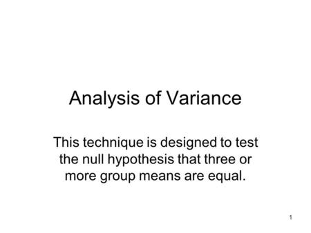 1 Analysis of Variance This technique is designed to test the null hypothesis that three or more group means are equal.