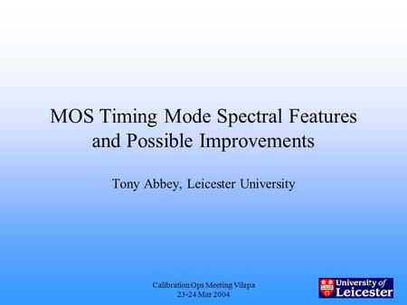 Calibration Ops Meeting Vilspa 23-24 Mar 2004 1 MOS Timing Mode Spectral Features and Possible Improvements Tony Abbey, Leicester University.
