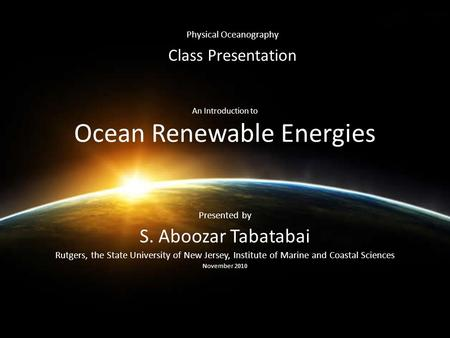 An Introduction to Ocean Renewable Energies Presented by S. Aboozar Tabatabai Rutgers, the State University of New Jersey, Institute of Marine and Coastal.