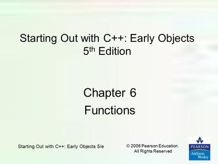 Starting Out with C++: Early Objects 5/e © 2006 Pearson Education. All Rights Reserved Starting Out with C++: Early Objects 5 th Edition Chapter 6 Functions.