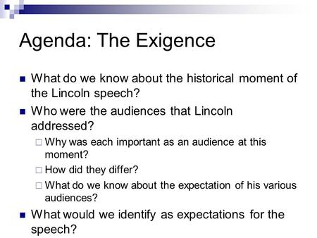 Agenda: The Exigence What do we know about the historical moment of the Lincoln speech? Who were the audiences that Lincoln addressed?  Why was each important.