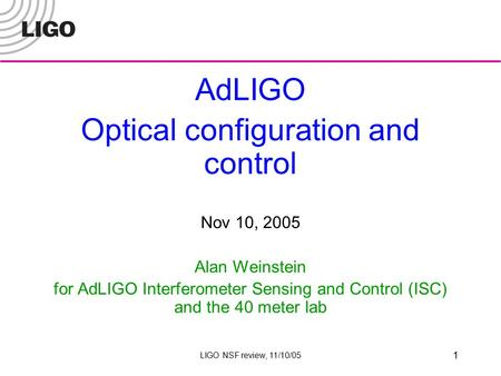 LIGO NSF review, 11/10/05 1 AdLIGO Optical configuration and control Nov 10, 2005 Alan Weinstein for AdLIGO Interferometer Sensing and Control (ISC) and.