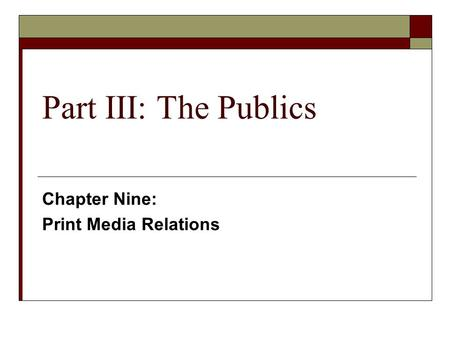 Part III: The Publics Chapter Nine: Print Media Relations.