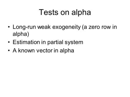 Tests on alpha Long-run weak exogeneity (a zero row in alpha) Estimation in partial system A known vector in alpha.