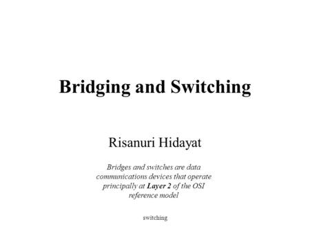 Switching Bridging and Switching Risanuri Hidayat Bridges and switches are data communications devices that operate principally at Layer 2 of the OSI reference.