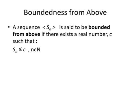 Boundedness from Above A sequence is said to be bounded from above if there exists a real number, c such that : S n ≤ c, nεN.