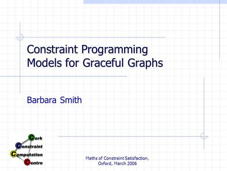 Maths of Constraint Satisfaction, Oxford, March 2006 Constraint Programming Models for Graceful Graphs Barbara Smith.