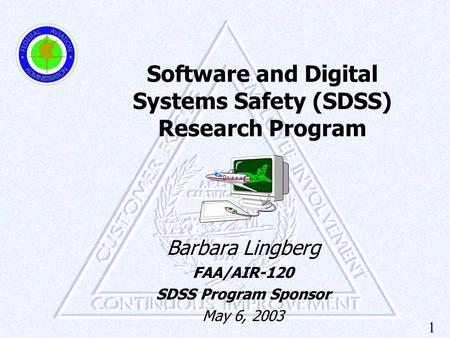 1 Software and Digital Systems Safety (SDSS) Research Program Barbara Lingberg FAA/AIR-120 SDSS Program Sponsor May 6, 2003.