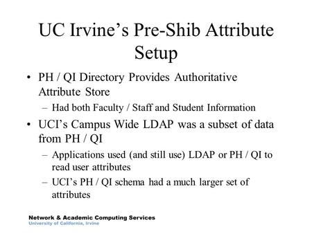 UC Irvine's Pre-Shib Attribute Setup PH / QI Directory Provides Authoritative Attribute Store –Had both Faculty / Staff and Student Information UCI's Campus.