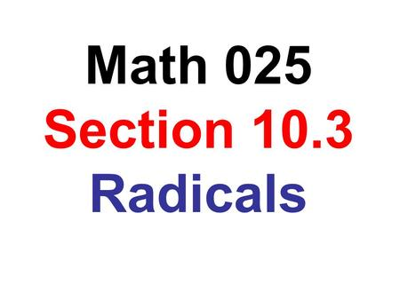 Math 025 Section 10.3 Radicals.