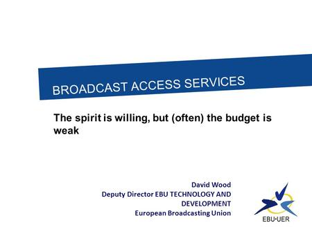 BROADCAST ACCESS SERVICES The spirit is willing, but (often) the budget is weak David Wood Deputy Director EBU TECHNOLOGY AND DEVELOPMENT European Broadcasting.