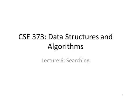 CSE 373: Data Structures and Algorithms Lecture 6: Searching 1.