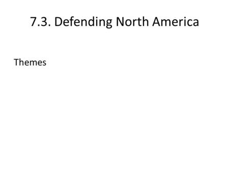 7.3. Defending North America Themes. 7.3. Defending North America Canada-US Defence Cooperation in Review Ogdensburg Agreement (1940) Permanent Joint.