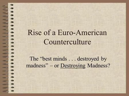 "Rise of a Euro-American Counterculture The ""best minds... destroyed by madness"" – or Destroying Madness?"