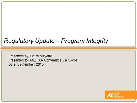 Regulatory Update – Program Integrity Presented by: Betsy Mayotte Presented to: ANZFAA Conference via Skype Date: September, 2010.