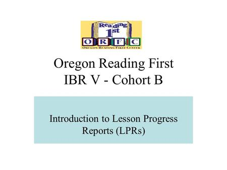 Oregon Reading First IBR V - Cohort B Introduction to Lesson Progress Reports (LPRs)