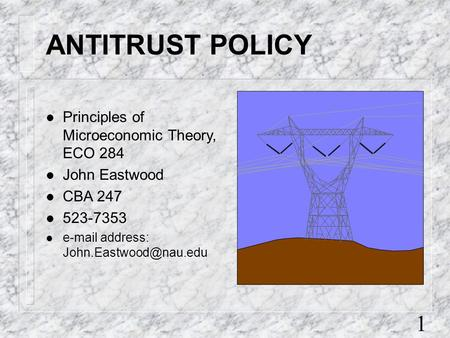 1 ANTITRUST POLICY l Principles of Microeconomic Theory, ECO 284 l John Eastwood l CBA 247 l 523-7353 l  address: