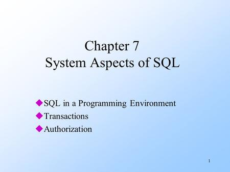 1 Chapter 7 System Aspects of SQL uSQL in a Programming Environment uTransactions uAuthorization.