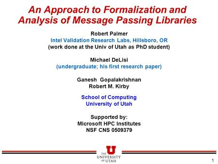 1 An Approach to Formalization and Analysis of Message Passing Libraries Robert Palmer Intel Validation Research Labs, Hillsboro, OR (work done at the.