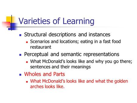 Varieties of Learning Structural descriptions and instances Scenarios and locations; eating in a fast food restaurant Perceptual and semantic representations.