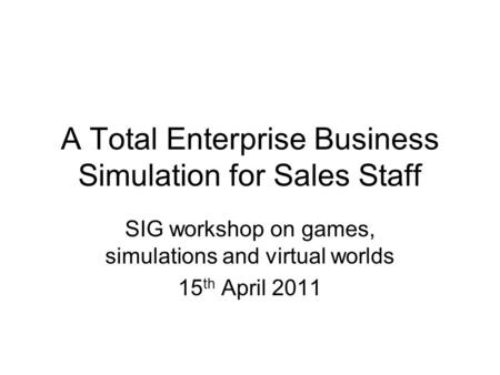 A Total Enterprise Business Simulation for Sales Staff SIG workshop on games, simulations and virtual worlds 15 th April 2011.