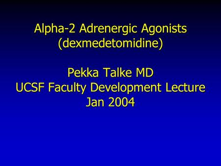 Alpha-2 Adrenergic Agonists (dexmedetomidine) Pekka Talke MD UCSF Faculty Development Lecture Jan 2004.